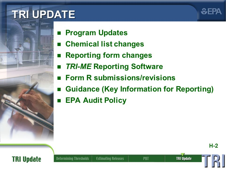 H-2 n Program Updates n Chemical list changes n Reporting form changes n TRI-ME Reporting Software n Form R submissions/revisions n Guidance (Key Information for Reporting) n EPA Audit Policy TRI UPDATE