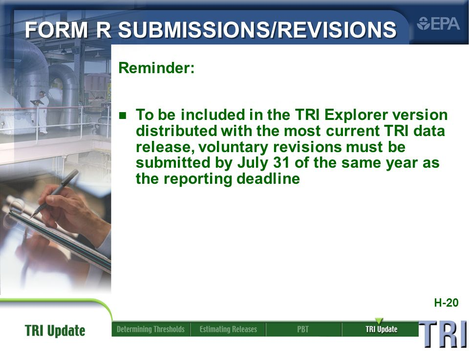 H-20 Reminder: n To be included in the TRI Explorer version distributed with the most current TRI data release, voluntary revisions must be submitted by July 31 of the same year as the reporting deadline FORM R SUBMISSIONS/REVISIONS
