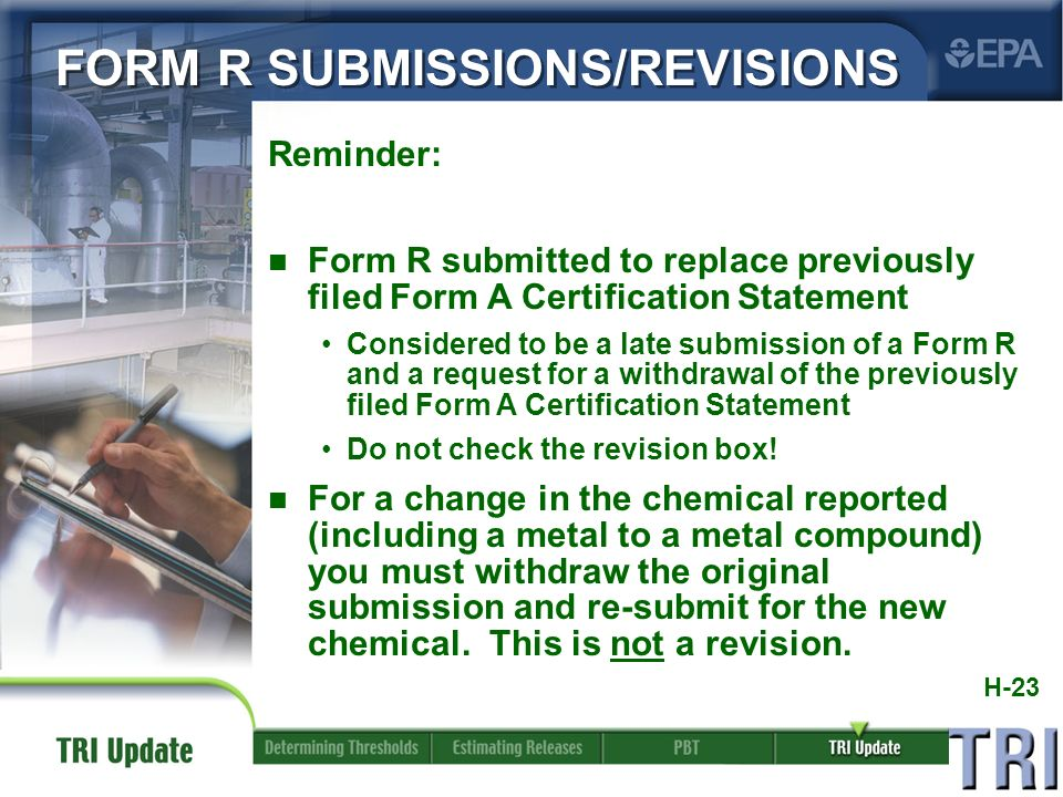 H-23 Reminder: n Form R submitted to replace previously filed Form A Certification Statement Considered to be a late submission of a Form R and a request for a withdrawal of the previously filed Form A Certification Statement Do not check the revision box.
