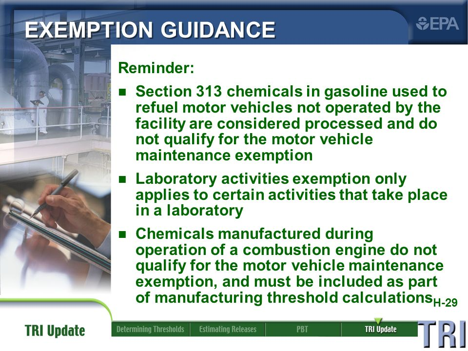 H-29 Reminder: n Section 313 chemicals in gasoline used to refuel motor vehicles not operated by the facility are considered processed and do not qualify for the motor vehicle maintenance exemption n Laboratory activities exemption only applies to certain activities that take place in a laboratory n Chemicals manufactured during operation of a combustion engine do not qualify for the motor vehicle maintenance exemption, and must be included as part of manufacturing threshold calculations EXEMPTION GUIDANCE