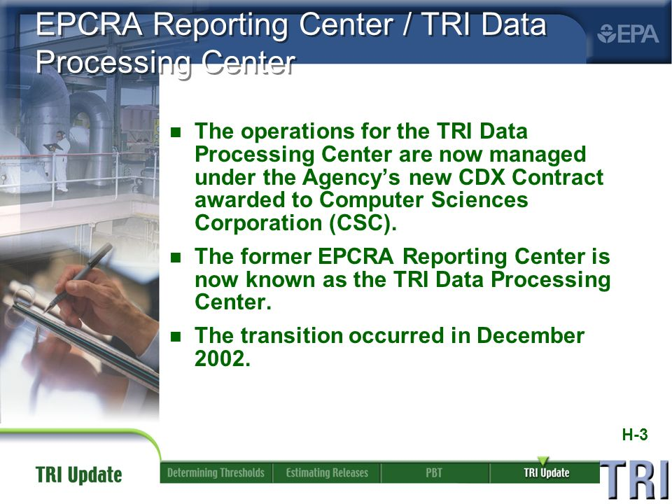 H-3 EPCRA Reporting Center / TRI Data Processing Center n The operations for the TRI Data Processing Center are now managed under the Agencys new CDX Contract awarded to Computer Sciences Corporation (CSC).