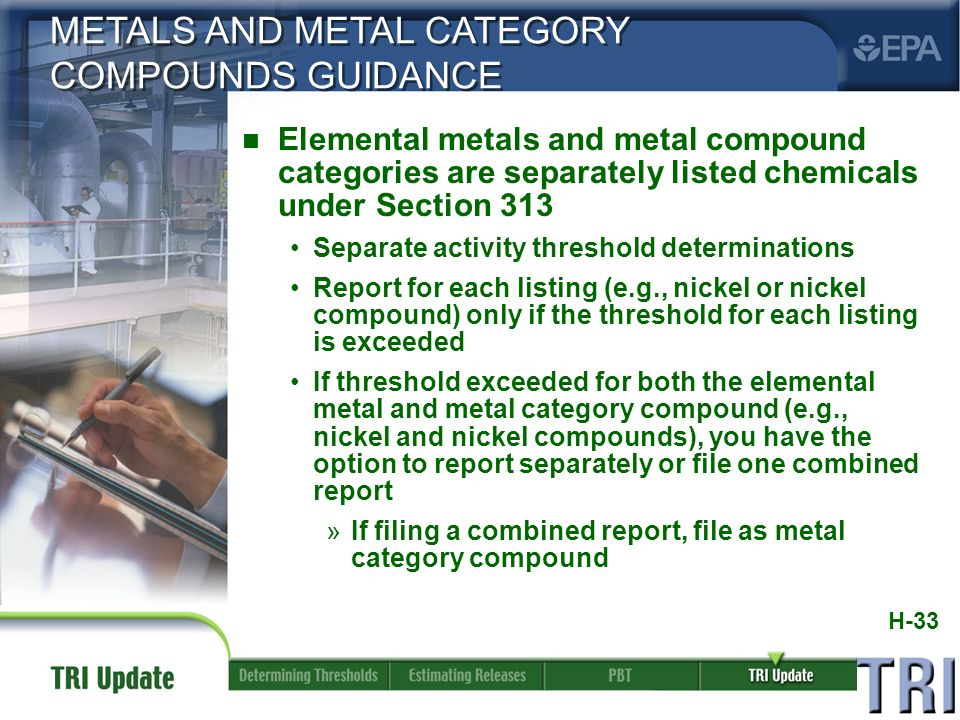 H-33 n Elemental metals and metal compound categories are separately listed chemicals under Section 313 Separate activity threshold determinations Report for each listing (e.g., nickel or nickel compound) only if the threshold for each listing is exceeded If threshold exceeded for both the elemental metal and metal category compound (e.g., nickel and nickel compounds), you have the option to report separately or file one combined report »If filing a combined report, file as metal category compound METALS AND METAL CATEGORY COMPOUNDS GUIDANCE
