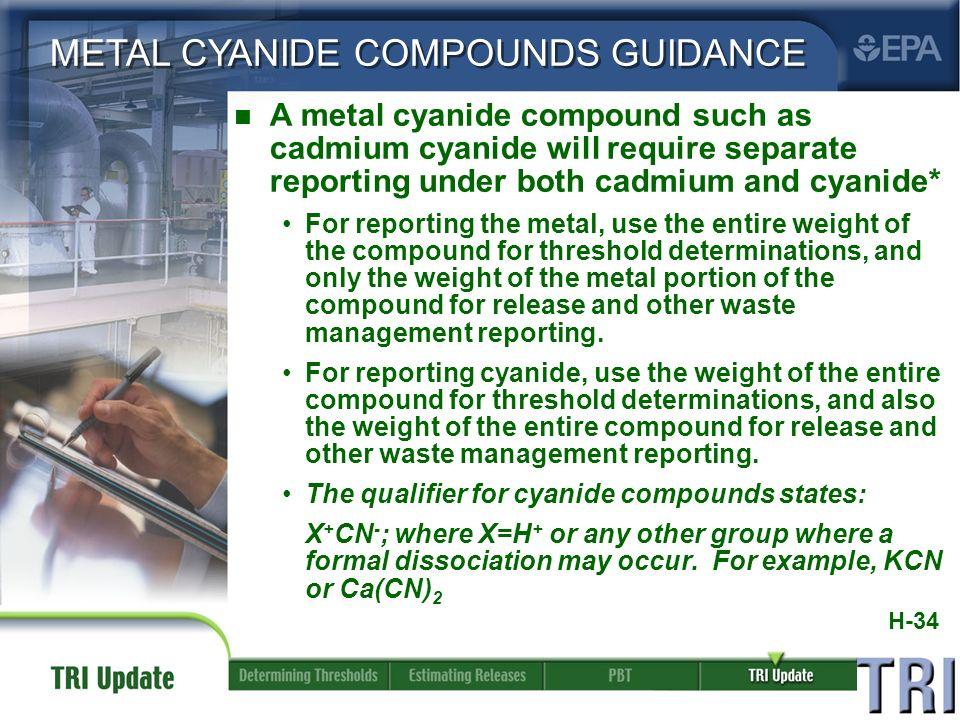 H-34 METAL CYANIDE COMPOUNDS GUIDANCE n A metal cyanide compound such as cadmium cyanide will require separate reporting under both cadmium and cyanide* For reporting the metal, use the entire weight of the compound for threshold determinations, and only the weight of the metal portion of the compound for release and other waste management reporting.