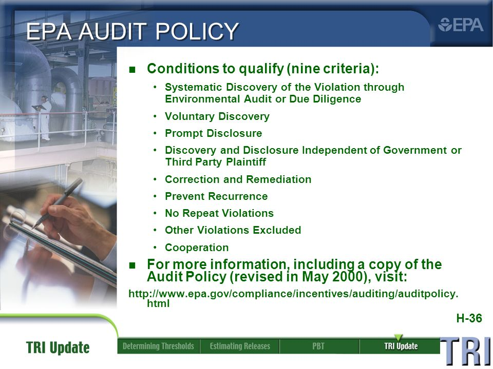 H-36 EPA AUDIT POLICY n Conditions to qualify (nine criteria): Systematic Discovery of the Violation through Environmental Audit or Due Diligence Voluntary Discovery Prompt Disclosure Discovery and Disclosure Independent of Government or Third Party Plaintiff Correction and Remediation Prevent Recurrence No Repeat Violations Other Violations Excluded Cooperation n For more information, including a copy of the Audit Policy (revised in May 2000), visit: http://www.epa.gov/compliance/incentives/auditing/auditpolicy.