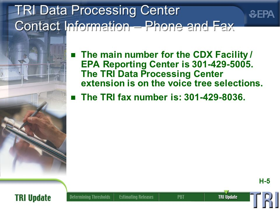 H-5 TRI Data Processing Center Contact Information – Phone and Fax n The main number for the CDX Facility / EPA Reporting Center is 301-429-5005.