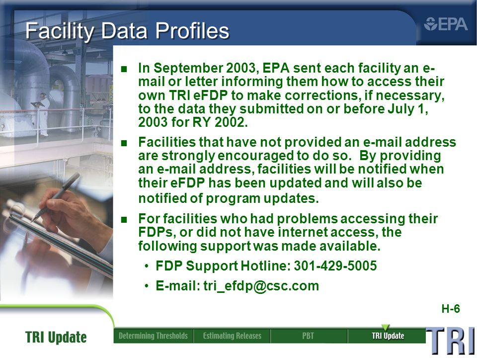 H-6 Facility Data Profiles n In September 2003, EPA sent each facility an e- mail or letter informing them how to access their own TRI eFDP to make corrections, if necessary, to the data they submitted on or before July 1, 2003 for RY 2002.