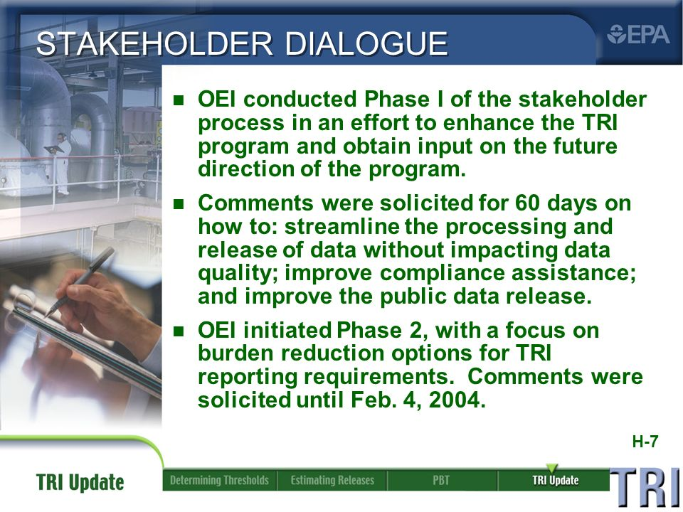 H-7 STAKEHOLDER DIALOGUE n OEI conducted Phase I of the stakeholder process in an effort to enhance the TRI program and obtain input on the future direction of the program.