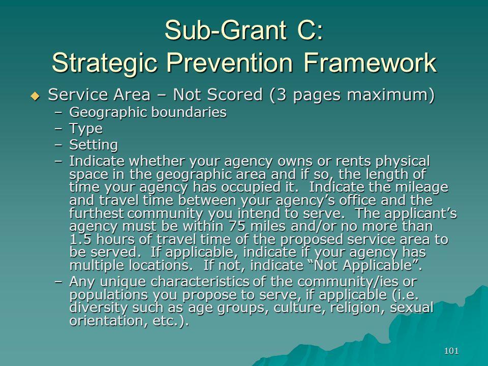 101 Sub-Grant C: Strategic Prevention Framework Service Area – Not Scored (3 pages maximum) Service Area – Not Scored (3 pages maximum) –Geographic bo