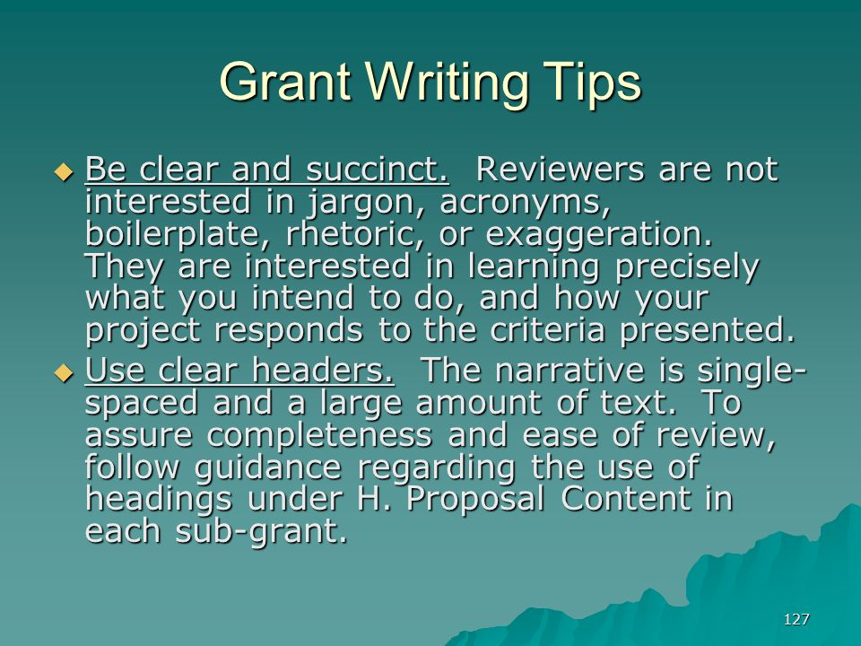 127 Grant Writing Tips Be clear and succinct. Reviewers are not interested in jargon, acronyms, boilerplate, rhetoric, or exaggeration. They are inter