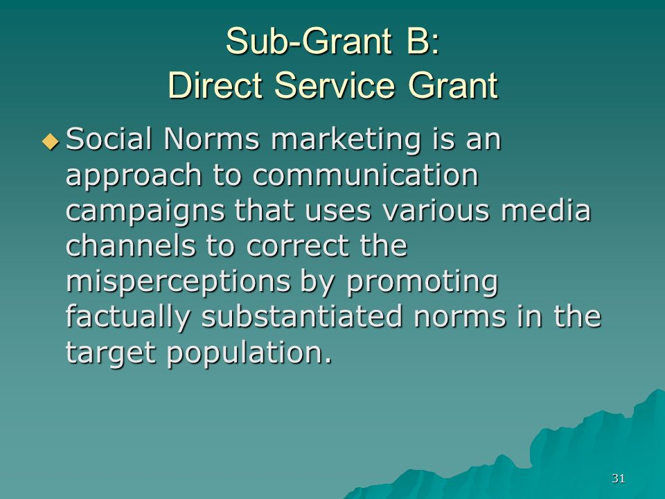 31 Sub-Grant B: Direct Service Grant Social Norms marketing is an approach to communication campaigns that uses various media channels to correct the