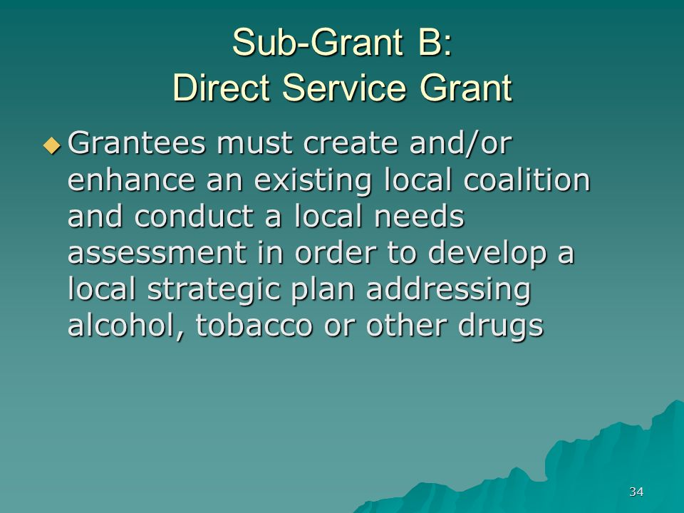 34 Sub-Grant B: Direct Service Grant Grantees must create and/or enhance an existing local coalition and conduct a local needs assessment in order to