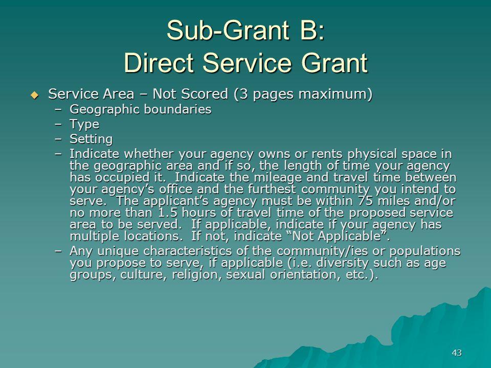 43 Sub-Grant B: Direct Service Grant Service Area – Not Scored (3 pages maximum) Service Area – Not Scored (3 pages maximum) –Geographic boundaries –T