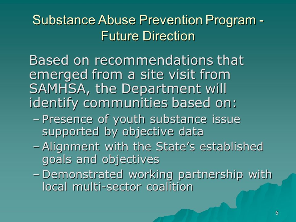 6 Substance Abuse Prevention Program - Future Direction Based on recommendations that emerged from a site visit from SAMHSA, the Department will ident