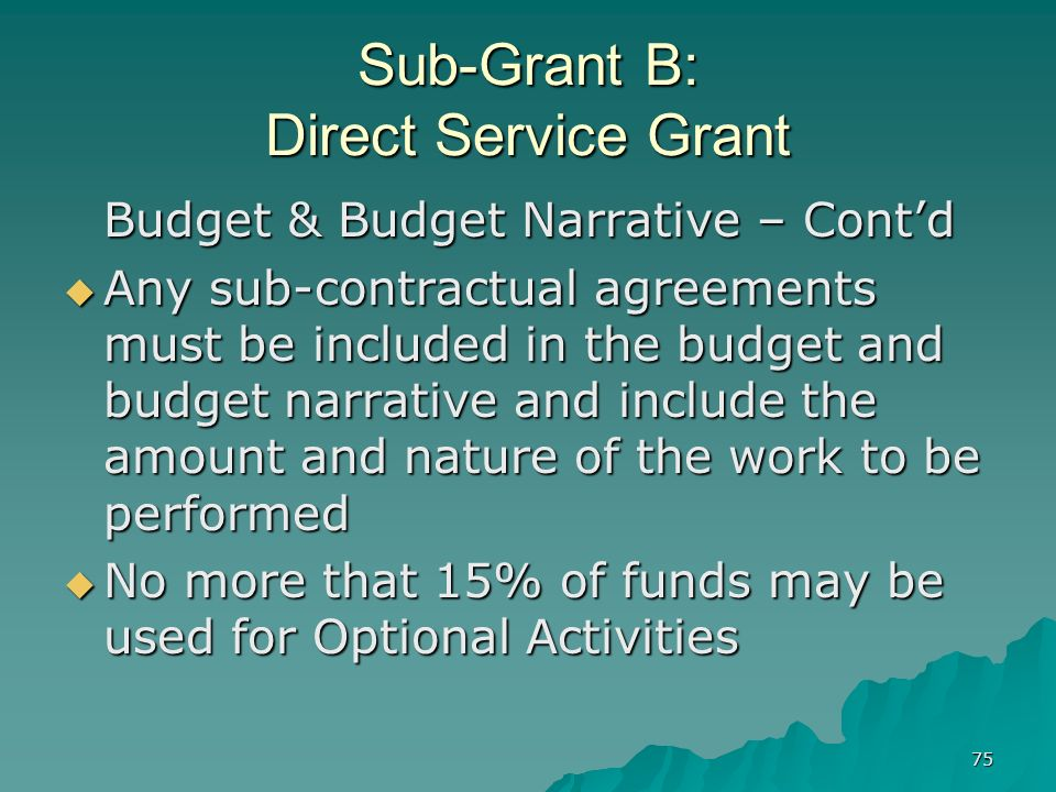 75 Sub-Grant B: Direct Service Grant Budget & Budget Narrative – Contd Any sub-contractual agreements must be included in the budget and budget narrat