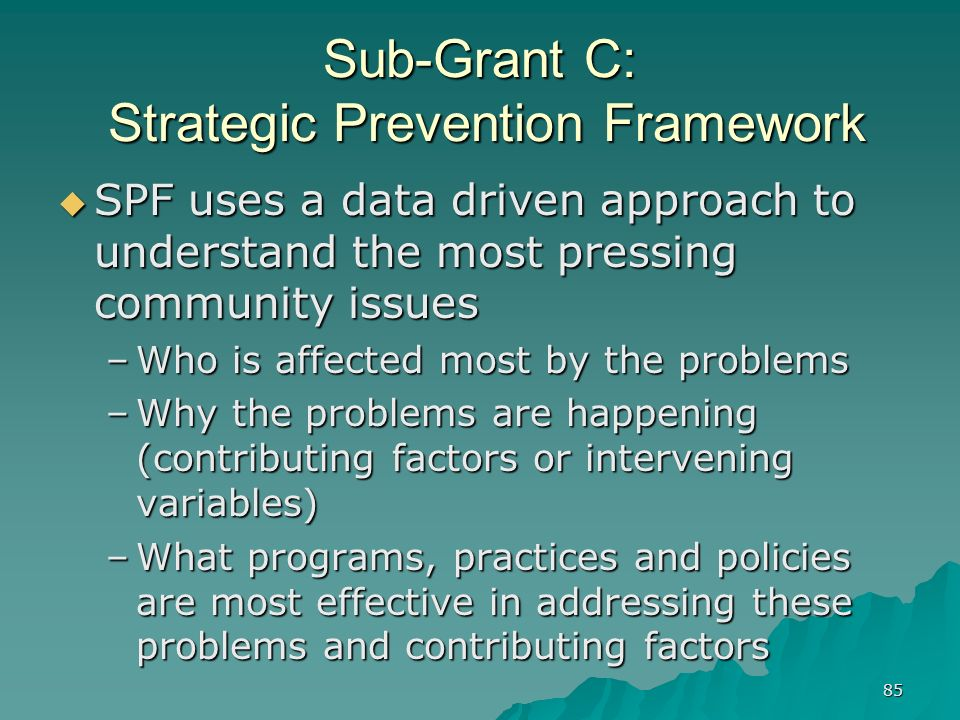 85 Sub-Grant C: Strategic Prevention Framework SPF uses a data driven approach to understand the most pressing community issues SPF uses a data driven