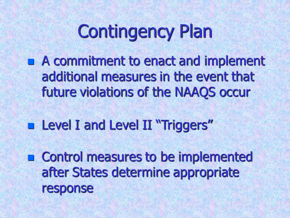 Contingency Plan n A commitment to enact and implement additional measures in the event that future violations of the NAAQS occur n Level I and Level
