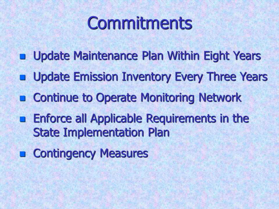 Commitments n Update Maintenance Plan Within Eight Years n Update Emission Inventory Every Three Years n Continue to Operate Monitoring Network n Enfo