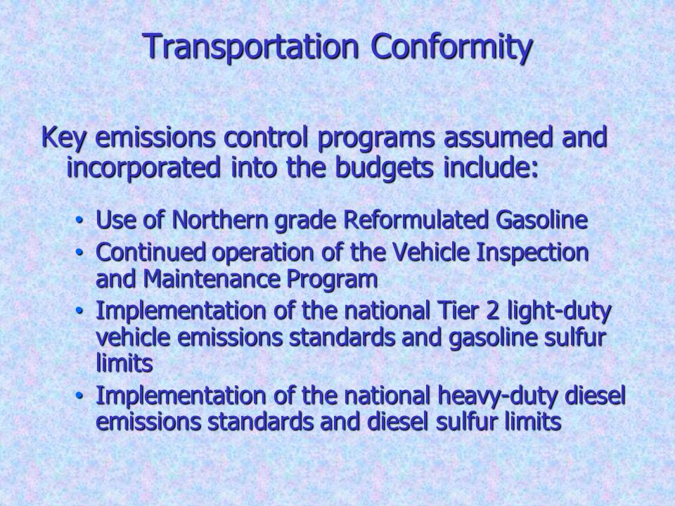 Transportation Conformity Key emissions control programs assumed and incorporated into the budgets include: Use of Northern grade Reformulated Gasolin