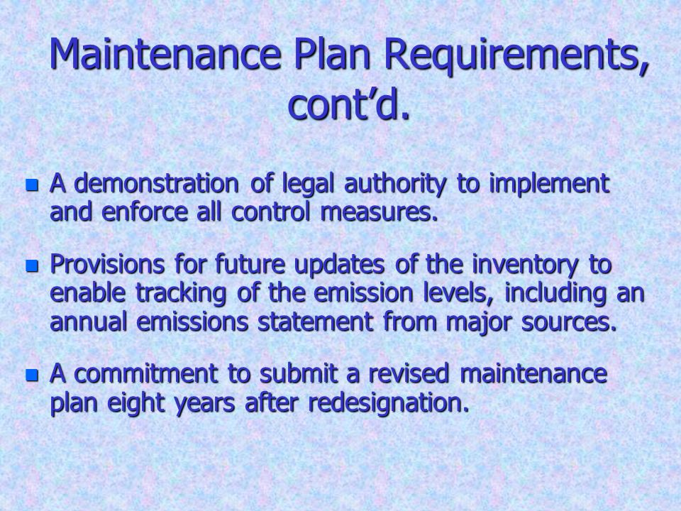 Maintenance Plan Requirements, contd. n A demonstration of legal authority to implement and enforce all control measures. n Provisions for future upda