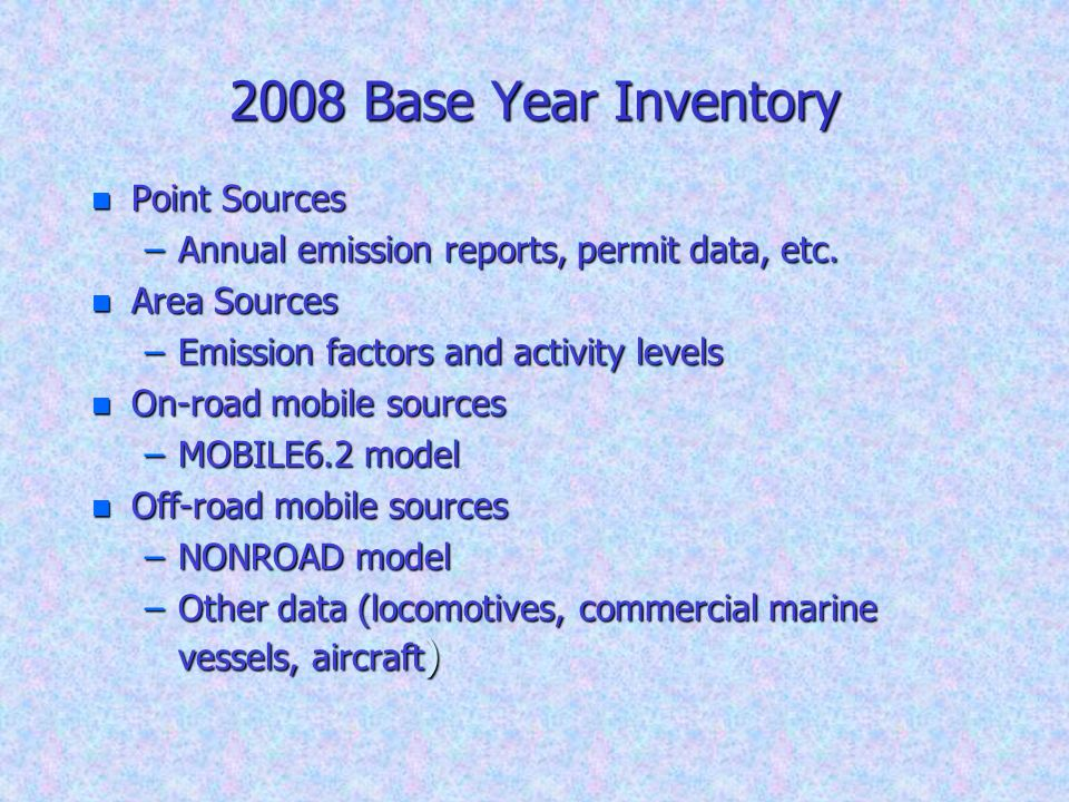 2008 Base Year Inventory n Point Sources –Annual emission reports, permit data, etc. n Area Sources –Emission factors and activity levels n On-road mo
