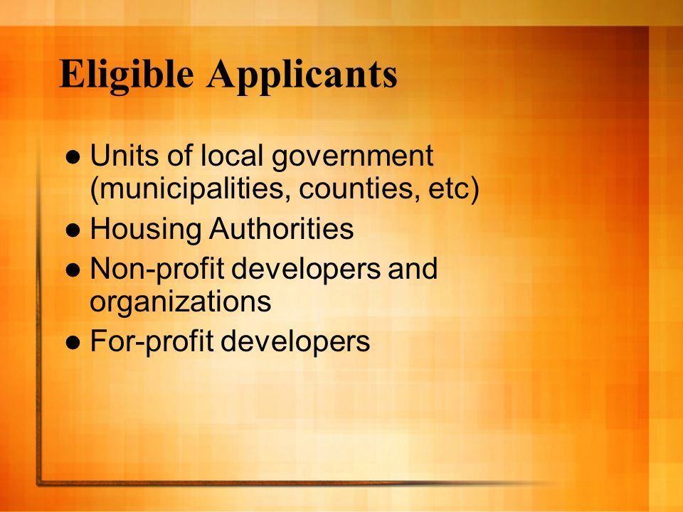 Eligible Applicants Units of local government (municipalities, counties, etc) Housing Authorities Non-profit developers and organizations For-profit developers