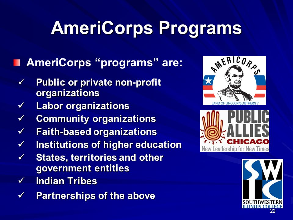 22 AmeriCorps Programs Public or private non-profit organizations Public or private non-profit organizations Labor organizations Labor organizations Community organizations Community organizations Faith-based organizations Faith-based organizations Institutions of higher education Institutions of higher education States, territories and other government entities States, territories and other government entities Indian Tribes Indian Tribes Partnerships of the above Partnerships of the above AmeriCorps programs are:
