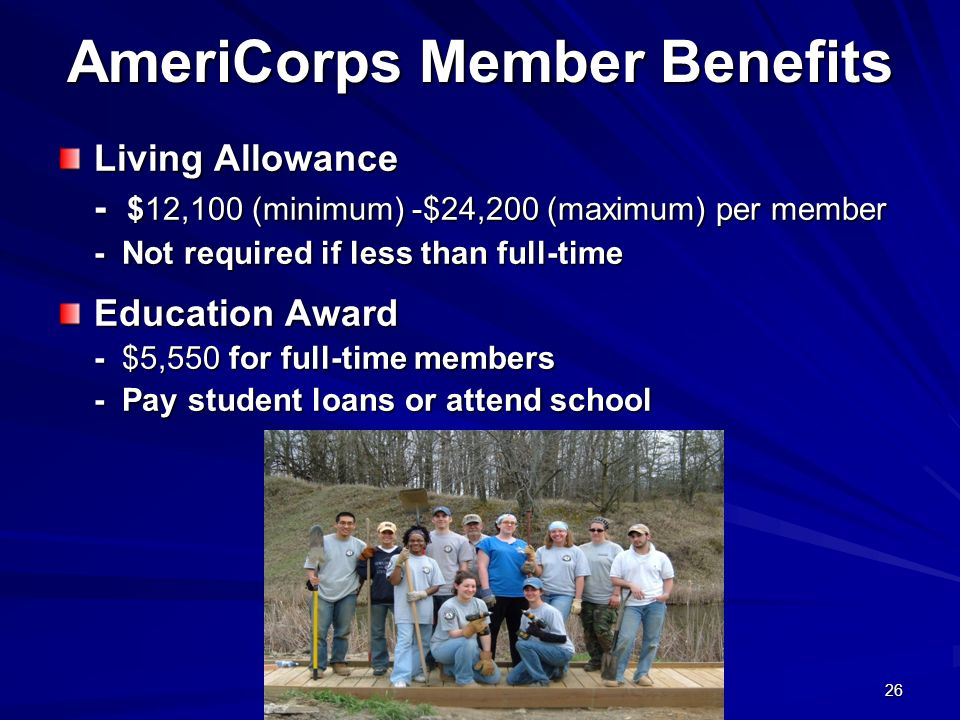26 AmeriCorps Member Benefits Living Allowance - $12,100 (minimum) -$24,200 (maximum) per member - Not required if less than full-time Education Award - $5,550 for full-time members - Pay student loans or attend school