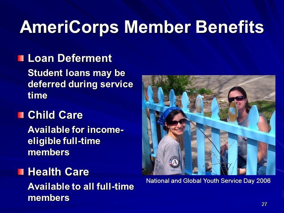27 AmeriCorps Member Benefits Loan Deferment Student loans may be deferred during service time Child Care Available for income- eligible full-time members Health Care Available to all full-time members National and Global Youth Service Day 2006