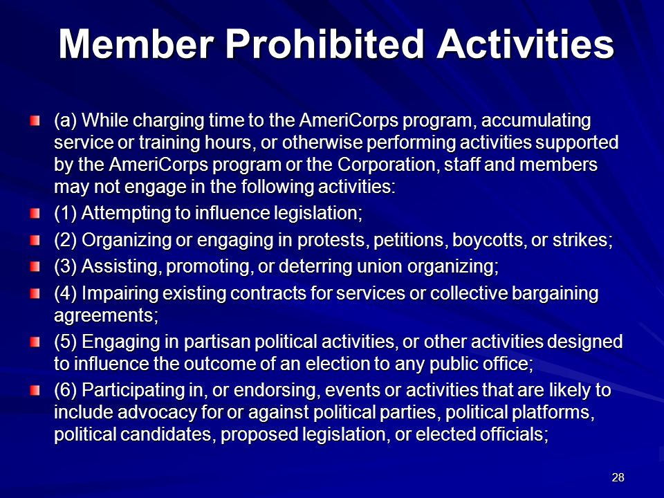 28 Member Prohibited Activities (a) While charging time to the AmeriCorps program, accumulating service or training hours, or otherwise performing activities supported by the AmeriCorps program or the Corporation, staff and members may not engage in the following activities: (1) Attempting to influence legislation; (2) Organizing or engaging in protests, petitions, boycotts, or strikes; (3) Assisting, promoting, or deterring union organizing; (4) Impairing existing contracts for services or collective bargaining agreements; (5) Engaging in partisan political activities, or other activities designed to influence the outcome of an election to any public office; (6) Participating in, or endorsing, events or activities that are likely to include advocacy for or against political parties, political platforms, political candidates, proposed legislation, or elected officials;