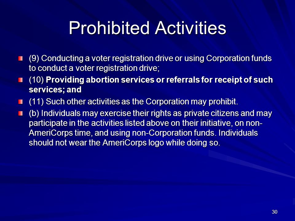 30 Prohibited Activities (9) Conducting a voter registration drive or using Corporation funds to conduct a voter registration drive; (10) Providing abortion services or referrals for receipt of such services; and (11) Such other activities as the Corporation may prohibit.
