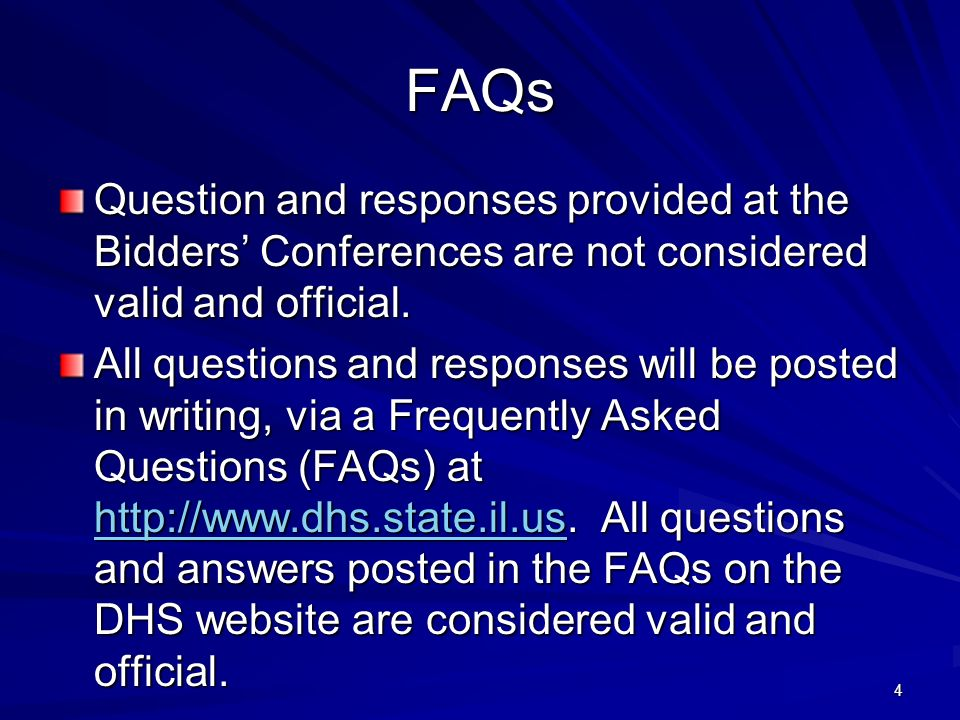 4 FAQs Question and responses provided at the Bidders Conferences are not considered valid and official. All questions and responses will be posted in