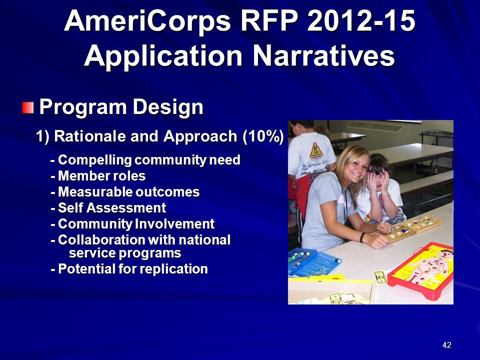 42 AmeriCorps RFP 2012-15 Application Narratives Program Design 1) Rationale and Approach (10%) - Compelling community need - Compelling community need - Member roles - Member roles - Measurable outcomes - Measurable outcomes - Self Assessment - Self Assessment - Community Involvement - Community Involvement - Collaboration with national service programs - Collaboration with national service programs - Potential for replication - Potential for replication