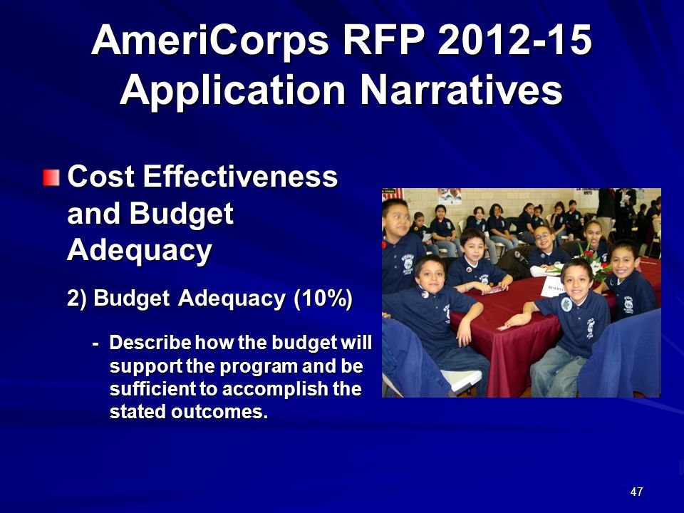 47 AmeriCorps RFP 2012-15 Application Narratives Cost Effectiveness and Budget Adequacy 2) Budget Adequacy (10%) - Describe how the budget will support the program and be sufficient to accomplish the stated outcomes.