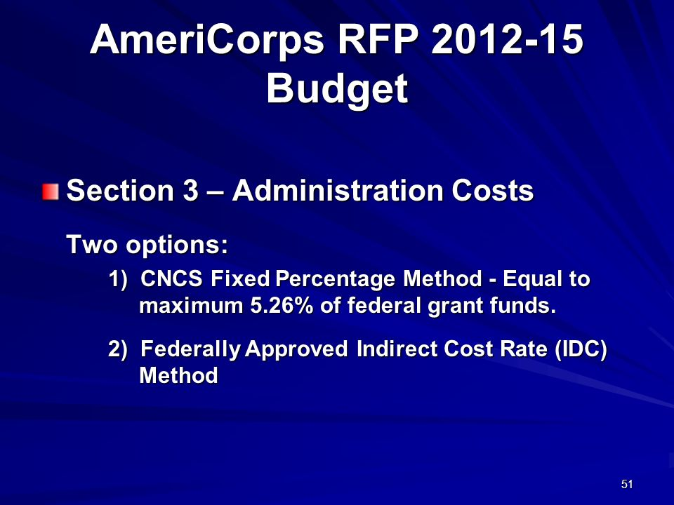 51 AmeriCorps RFP 2012-15 Budget Section 3 – Administration Costs Two options: 1) CNCS Fixed Percentage Method - Equal to maximum 5.26% of federal gra
