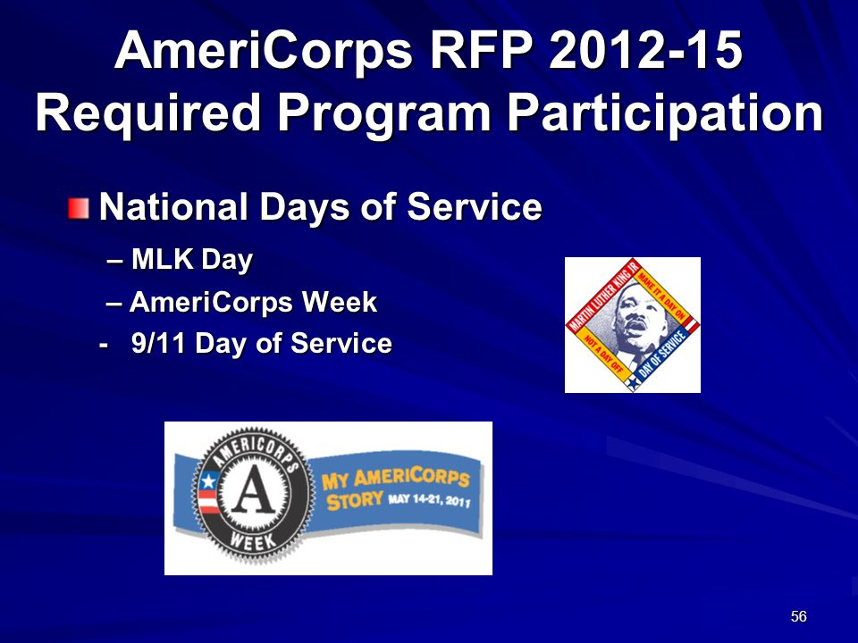 56 AmeriCorps RFP 2012-15 Required Program Participation National Days of Service – MLK Day – MLK Day – AmeriCorps Week – AmeriCorps Week - 9/11 Day of Service