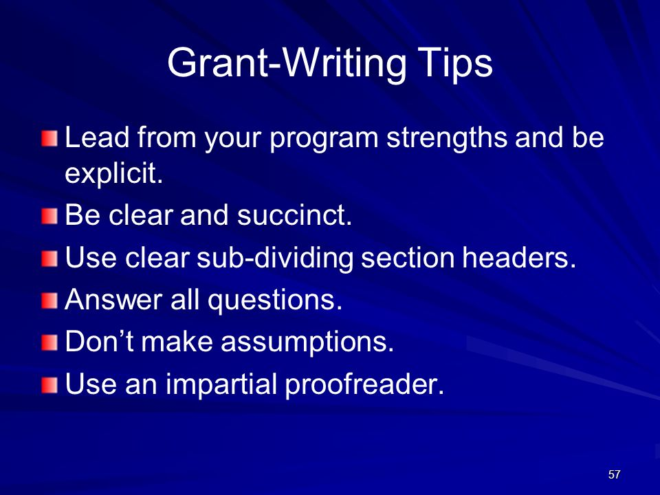 57 Grant-Writing Tips Lead from your program strengths and be explicit. Be clear and succinct. Use clear sub-dividing section headers. Answer all ques