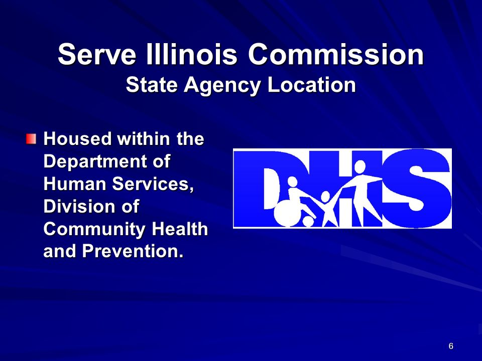 6 Serve Illinois Commission State Agency Location Housed within the Department of Human Services, Division of Community Health and Prevention.