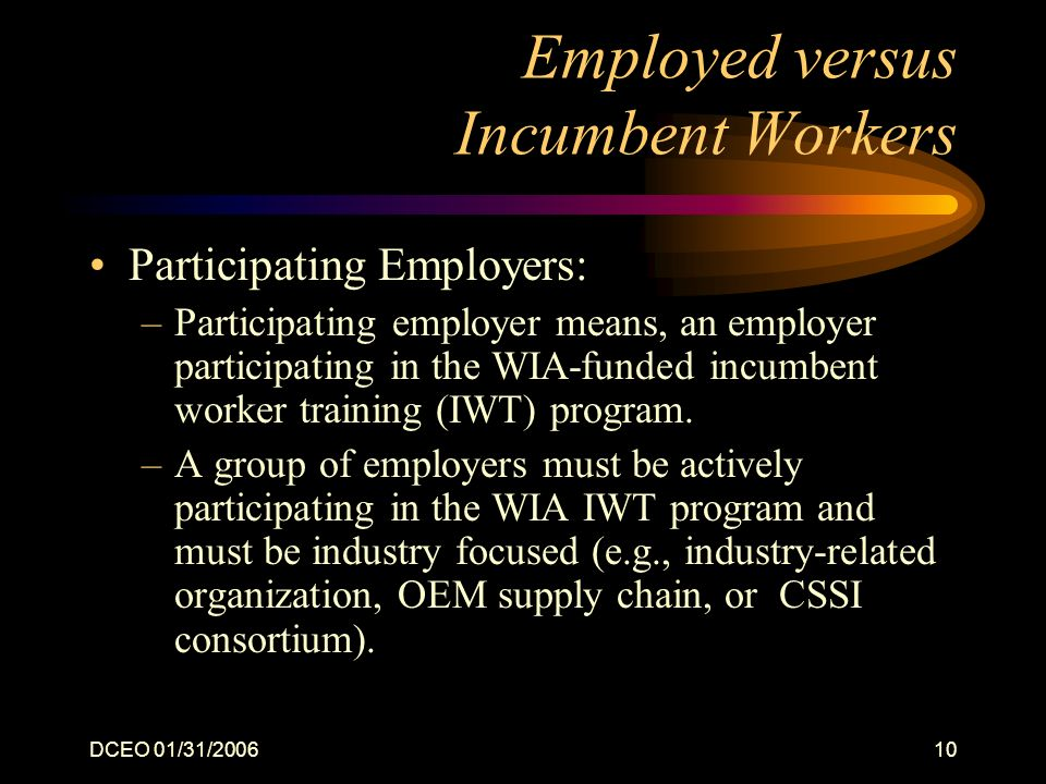 DCEO 01/31/200610 Employed versus Incumbent Workers Participating Employers: –Participating employer means, an employer participating in the WIA-funded incumbent worker training (IWT) program.