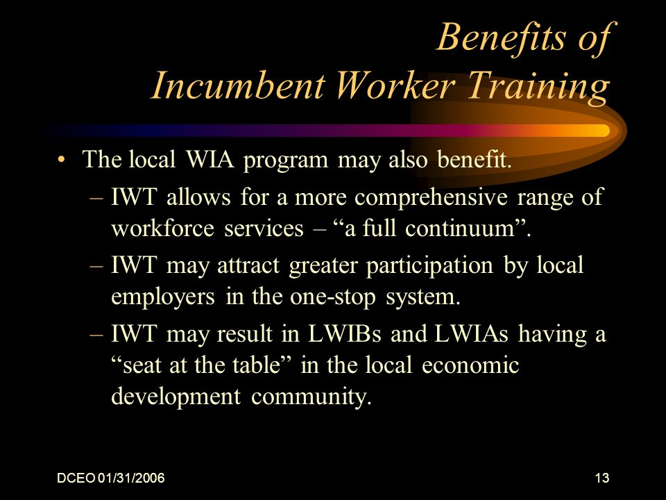DCEO 01/31/200613 Benefits of Incumbent Worker Training The local WIA program may also benefit. –IWT allows for a more comprehensive range of workforc