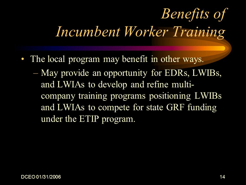 DCEO 01/31/200614 Benefits of Incumbent Worker Training The local program may benefit in other ways.