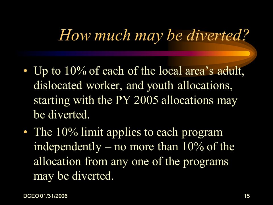 DCEO 01/31/200615 How much may be diverted? Up to 10% of each of the local areas adult, dislocated worker, and youth allocations, starting with the PY