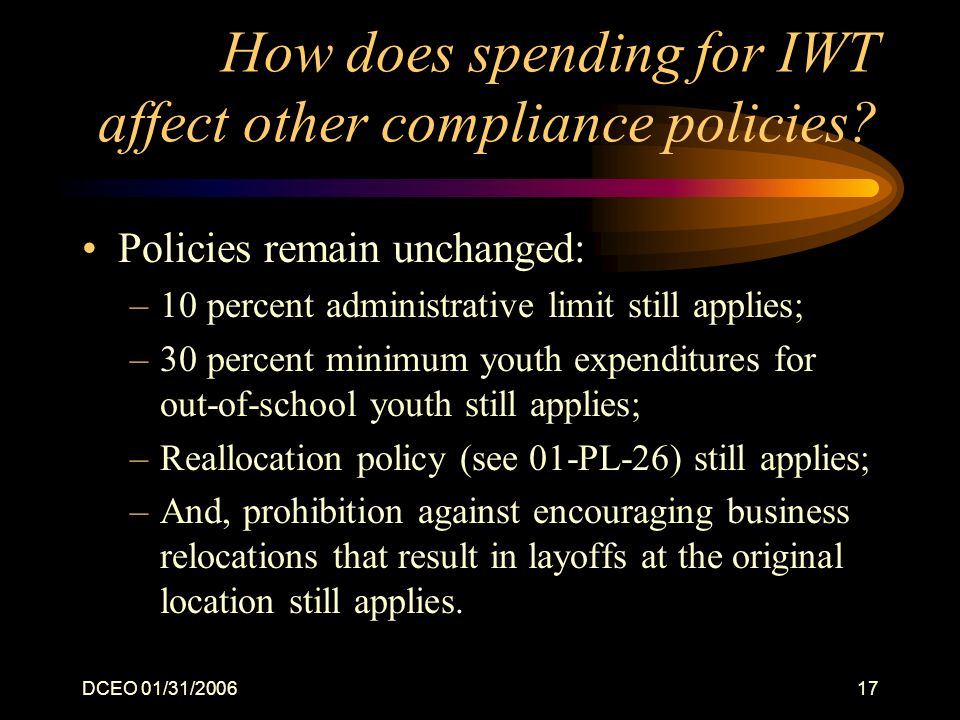 DCEO 01/31/200617 How does spending for IWT affect other compliance policies? Policies remain unchanged: –10 percent administrative limit still applie