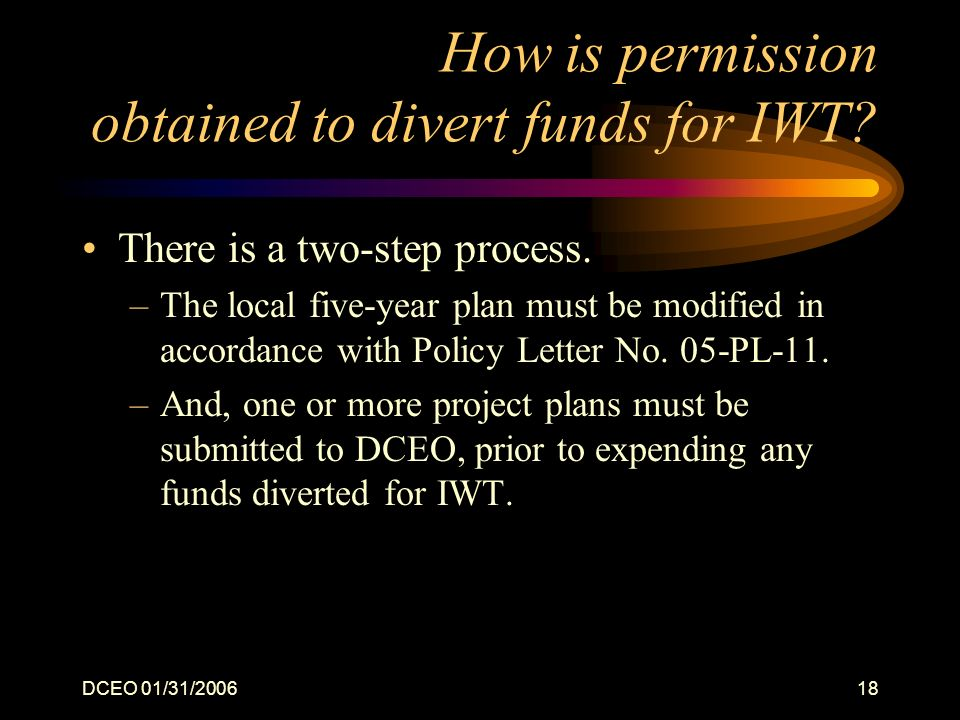 DCEO 01/31/200618 How is permission obtained to divert funds for IWT? There is a two-step process. –The local five-year plan must be modified in accor