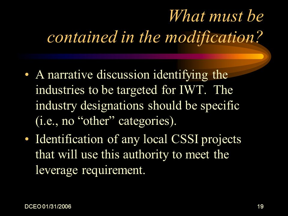 DCEO 01/31/200619 What must be contained in the modification? A narrative discussion identifying the industries to be targeted for IWT. The industry d