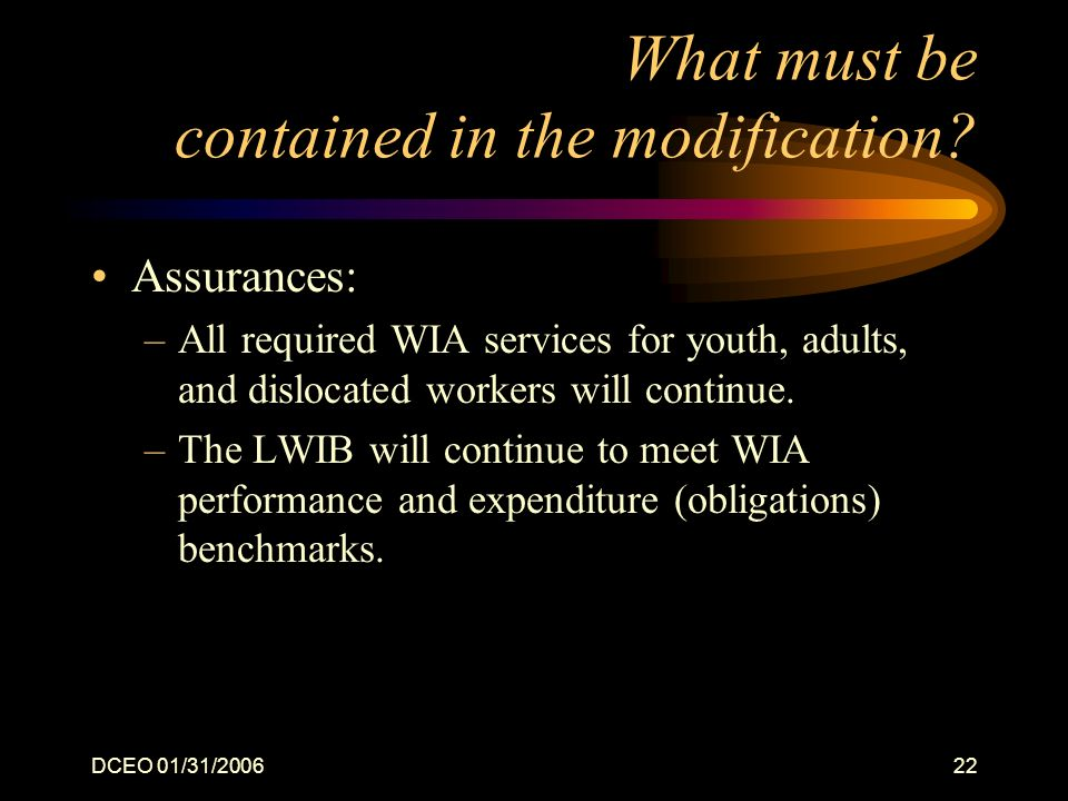 DCEO 01/31/200622 What must be contained in the modification? Assurances: –All required WIA services for youth, adults, and dislocated workers will co
