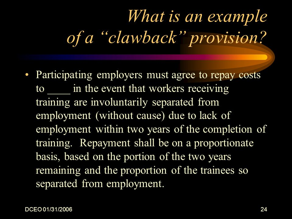 DCEO 01/31/200624 What is an example of a clawback provision? Participating employers must agree to repay costs to ____ in the event that workers rece