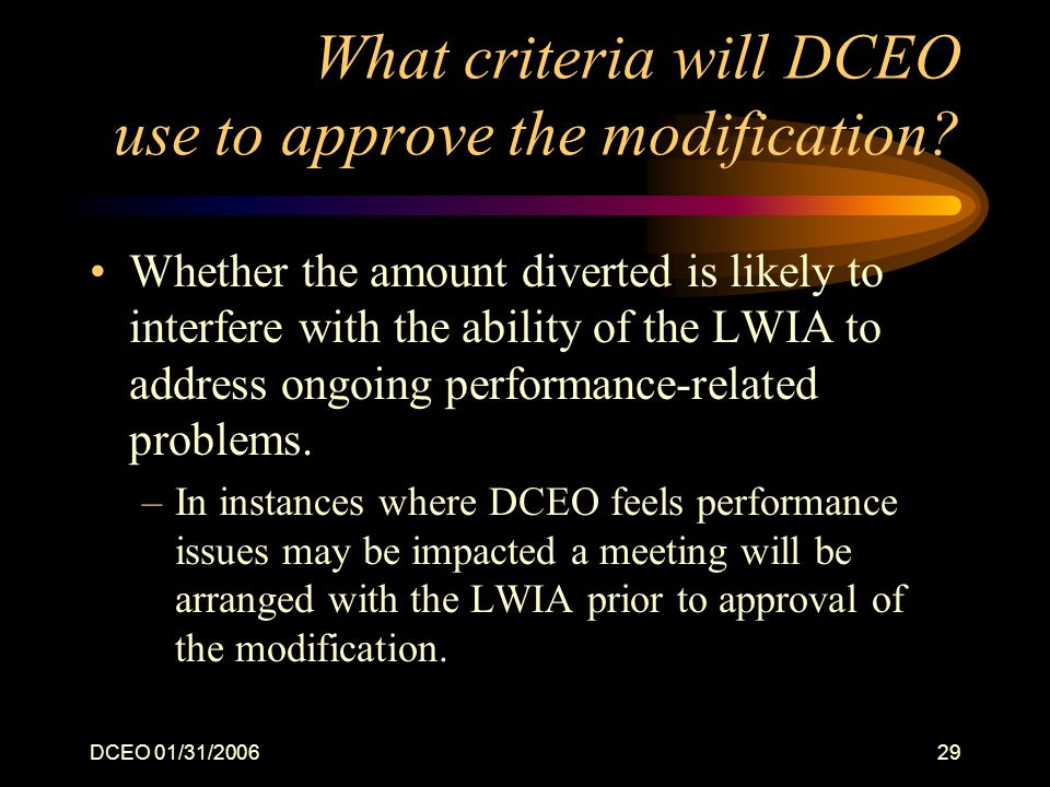 DCEO 01/31/200629 What criteria will DCEO use to approve the modification? Whether the amount diverted is likely to interfere with the ability of the