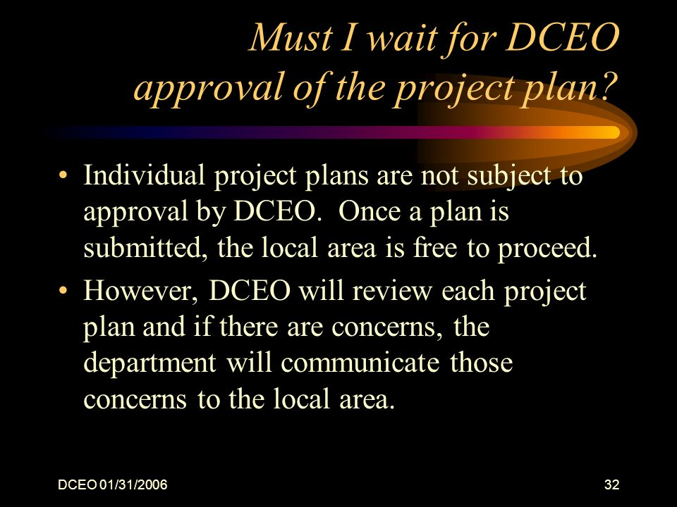 DCEO 01/31/200632 Must I wait for DCEO approval of the project plan.