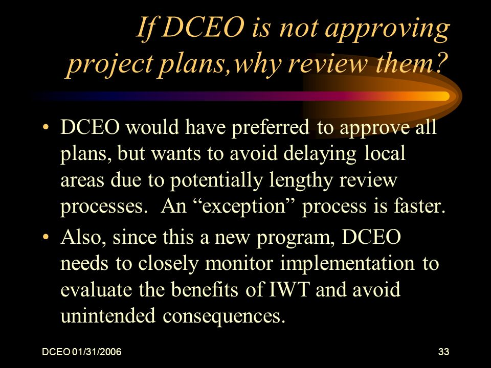 DCEO 01/31/200633 If DCEO is not approving project plans,why review them? DCEO would have preferred to approve all plans, but wants to avoid delaying