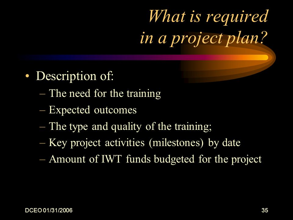 DCEO 01/31/200635 What is required in a project plan? Description of: –The need for the training –Expected outcomes –The type and quality of the train